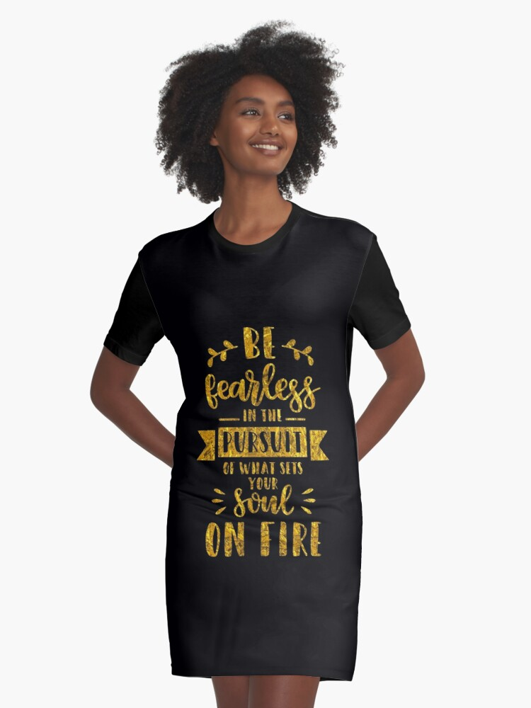 ad770ca88 Be Fearless In the Pursuit Of What Sets Your Soul On Fire Motivational and  Inspirational Gold Text Womens Scoopneck Tee Graphic T-Shirt Dress