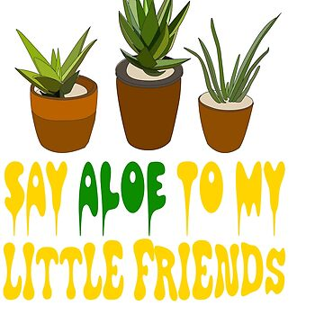 """Say aloe to my little friends"" tee design for aloe lover like you! Start wearing your own plant!    by Customdesign200"