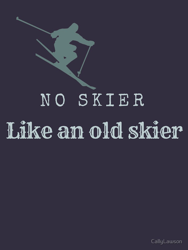 No skier like an old skier - Ski T shirts and gifts for skiers by CallyLawson