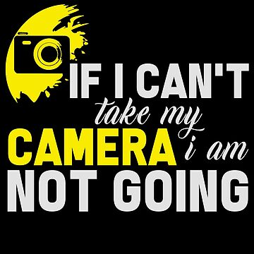Photography - If I Can't Take My Camera, I Am Not Going by design2try