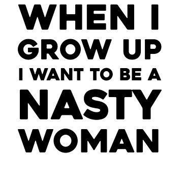 When I Grow Up I Want To Be A Nasty Woman by dreamhustle