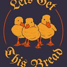 Let's Get This Bread Ducks Meme by Dumb Shirts