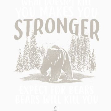 what doesn't kill you makes you stronger bear gift by LikeAPig