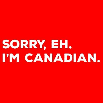 Sorry Eh I'm Canadian by teesaurus