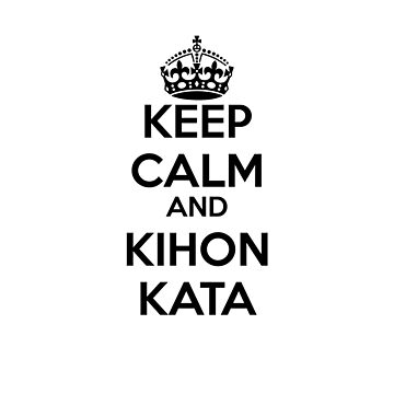 KEEP CALM AND KIHON KATA by Corpsecutter