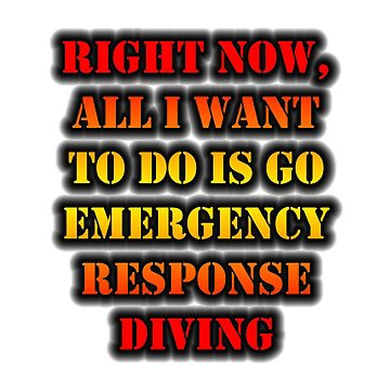 Right Now, All I Want To Do Is Go Emergency Response Diving by cmmei