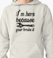 I'm here because you broke it Pullover Hoodie