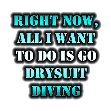 Right Now, All I Want To Do Is Go Drysuit Diving by cmmei