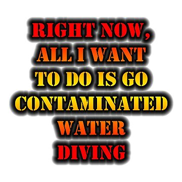 Right Now, All I Want To Do Is Go Contaminated Water Diving by cmmei