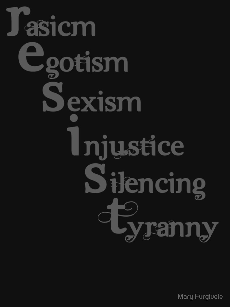 Resist racism, egotism, sexism, injustice, silencing, tyranny by adorkablemary