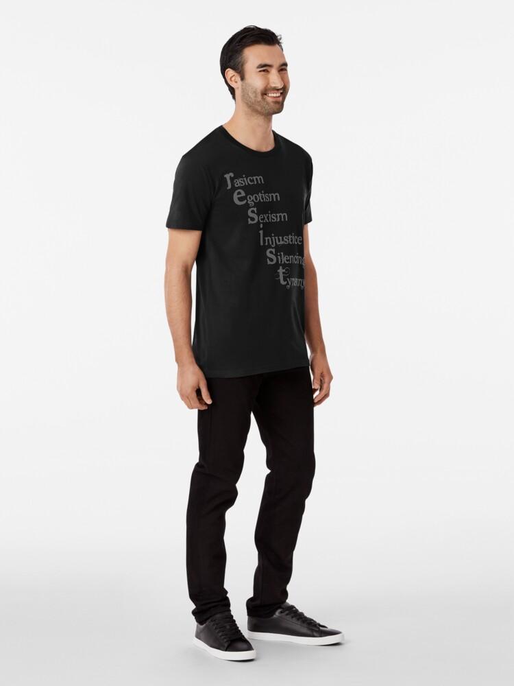 Alternate view of Resist racism, egotism, sexism, injustice, silencing, tyranny Premium T-Shirt