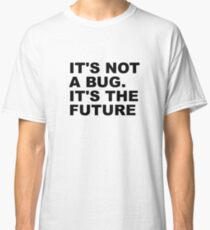 It's not a bug. It's the future Classic T-Shirt
