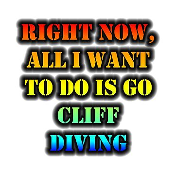 Right Now, All I Want To Do Is Go Cliff Diving by cmmei