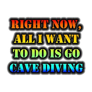 Right Now, All I Want To Do Is Go Cave Diving by cmmei