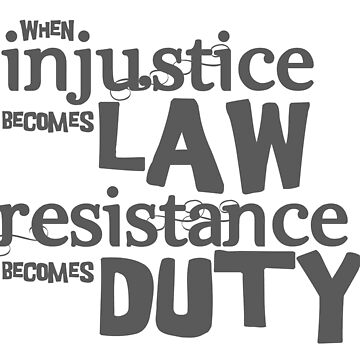 When injustice becomes law, resistance becomes duty by adorkablemary