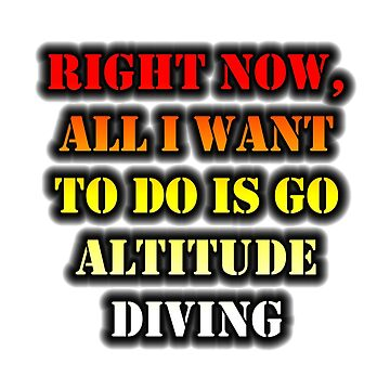 Right Now, All I Want To Do Is Go Altitude Diving by cmmei