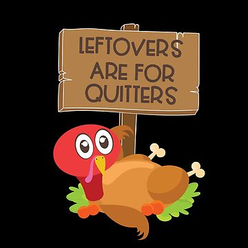 Leftovers Are For Quitters Funny Thanksgiving Turkey by BUBLTEES