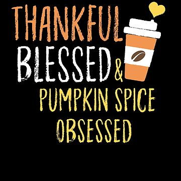 Thankful Blessed And Pumpkin Spice Obsessed by BUBLTEES