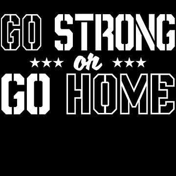 Go Strong Or Go Home by jzelazny