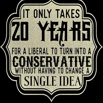 It Only Takes 20 Years For A Liberal by jzelazny