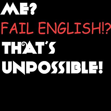 Me? Fail English? That's Unpossible! by jzelazny