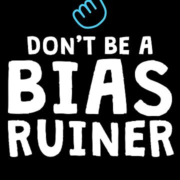 Don't Be A Bias Ruiner K-Pop T-Shirt Korean Music Fan by 14thFloor