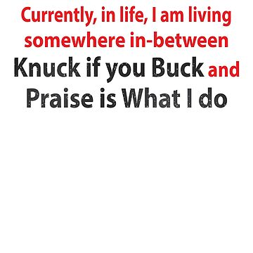 Currently in life I am living somewhere in between knuck if you buck and praise is what I do Shirt by RithaMatch