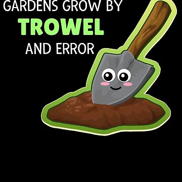Gardens Grow By Trowel And Error Funny Garden Pun by DogBoo