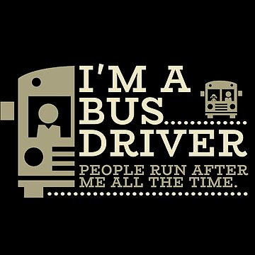 Bus Driver - I'm A Bus Driver. People Run After Me All The Time by design2try