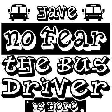 Bus Driver - Have No Fear. The Bus Driver Is Here by design2try