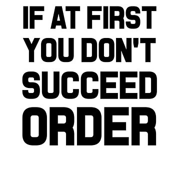 If At First You Don't Succeed Order by dreamhustle
