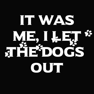 It Was Me I Let The Dogs Out by leeseylee