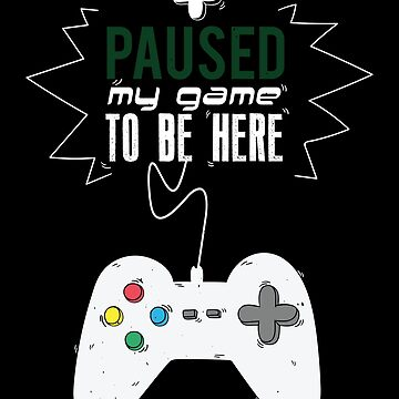 I Paused My Game to be Here Funny Gift Gamer T-shirt by EvolMissing