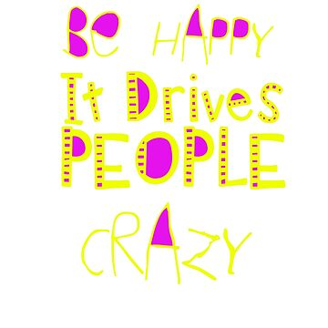 Be happy. It drives people crazy by Faba188