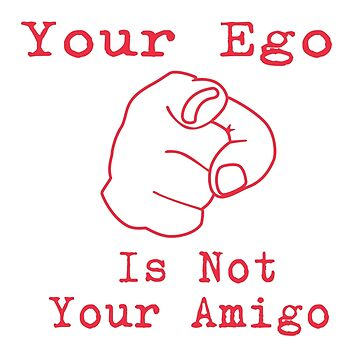 Your Ego Is Not Your Amigo by RatRock