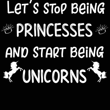Unicorn Lets Stop Being Princesses and Start Being Unicorns by stacyanne324