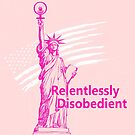 Lady Liberty Relentlessly Disobedient by tinymystic