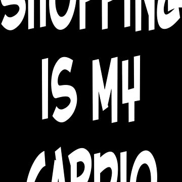 Shopping is my cardio by wordpower900