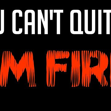 You Can't Quit Me I'm Fire by dancotehele