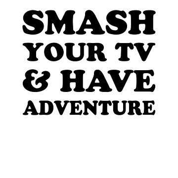 Smash Your Tv & Have Adventure by dreamhustle
