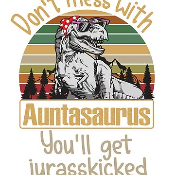 Mess With Auntasaurus You Will Get Jurasskicked Funny Dinosaur Aunt by liuxy071195