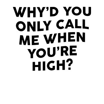 Why'd You Only Call Me When You're High? by dreamhustle