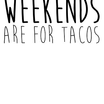 Weekends Are For Tacos by kamrankhan