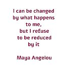 I can be changed by what happens to me,  but I refuse to be reduced by it  - Maya Angelou quote by IdeasForArtists