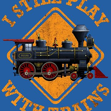 I Still Play With Trains Art | Cute Engine Drivers Gift by NBRetail