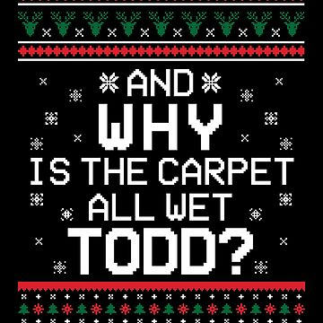 'WHY IS THE CARPET ALL WET TODD' Funny Christmas Sweat  by leyogi