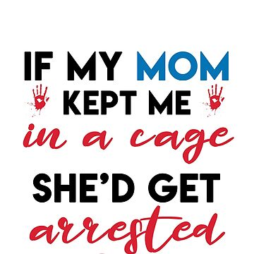 IF MY MOM KEPT ME IN A CAGE SHE WOULD GET ARRESTED by styleofpop