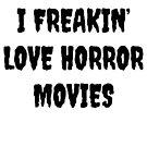 I Freakin' Love Horror Movies - Horror fan gift by Luna-May