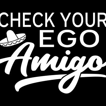Check Your Ego Amigo by coolfuntees