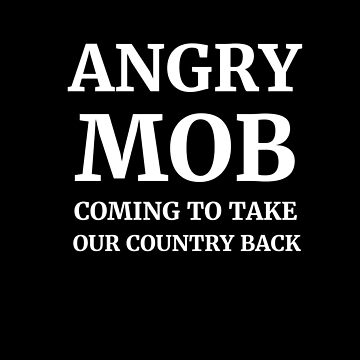 Angry Mob Coming to Take Our Country Back by highparkoutlet